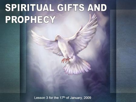 Lesson 3 for the 17 th of January, 2009. Paul wrote four lists of spiritual gifts: Romans, 12: 6-81 Corinthians, 12: 8-10 1 Corinthians, 12: 28-30 Ephesians,