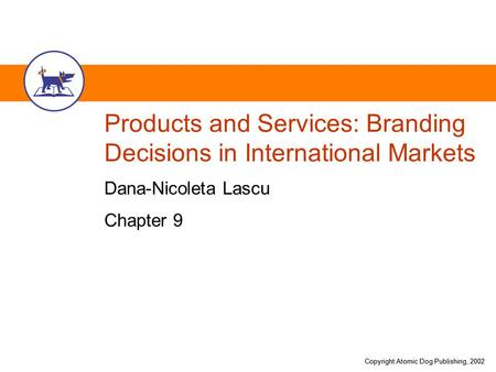Copyright Atomic Dog Publishing, 2002 Products and Services: Branding Decisions in International Markets Dana-Nicoleta Lascu Chapter 9.