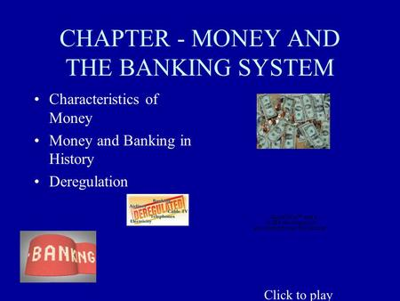 CHAPTER - MONEY AND THE BANKING SYSTEM Characteristics of Money Money and Banking in History Deregulation Click to play.