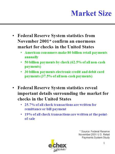 1 Market Size Federal Reserve System statistics from November 2001* confirm an enormous market for checks in the United States American consumers make.