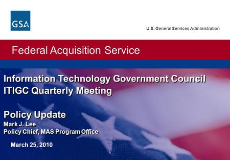 Federal Acquisition Service U.S. General Services Administration Information Technology Government Council ITIGC Quarterly Meeting Policy Update Mark J.