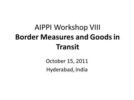 AIPPI Workshop VIII Border Measures and Goods in Transit October 15, 2011 Hyderabad, India.