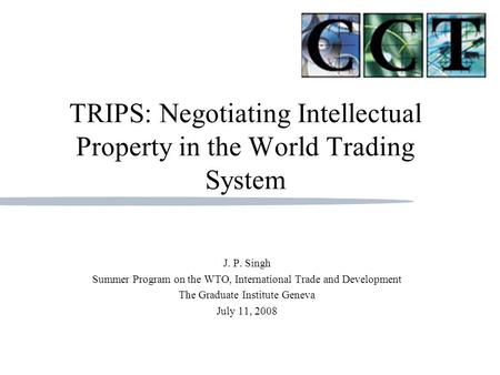 J.P. Singh Georgetown University Communication, Culture, & Technology Program TRIPS: Negotiating Intellectual Property in the World Trading System J.