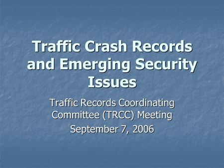 Traffic Crash Records and Emerging Security Issues Traffic Records Coordinating Committee (TRCC) Meeting September 7, 2006.