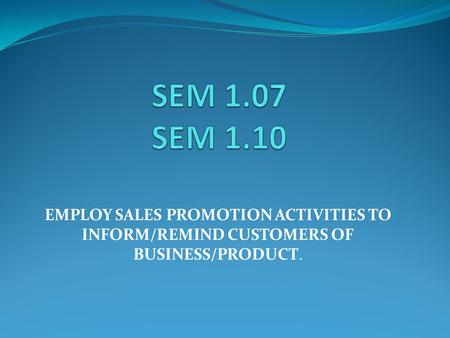 EMPLOY SALES PROMOTION ACTIVITIES TO INFORM/REMIND CUSTOMERS OF BUSINESS/PRODUCT.