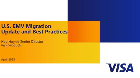 1 U.S. EMV Migration Update and Best Practices Hap Huynh, Senior Director Risk Products April 2015.