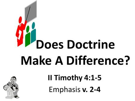 Does Doctrine Make A Difference? II Timothy 4:1-5 Emphasis v. 2-4.
