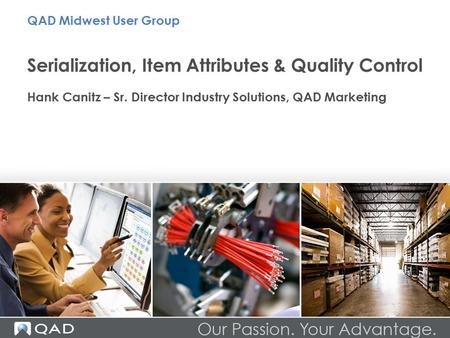 Serialization, Item Attributes & Quality Control Hank Canitz – Sr. Director Industry Solutions, QAD Marketing QAD Midwest User Group.
