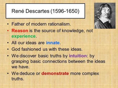 René Descartes (1596-1650) Father of modern rationalism. Reason is the source of knowledge, not experience. All our ideas are innate. God fashioned us.