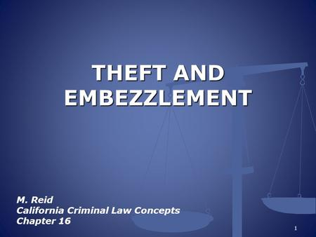 THEFT AND EMBEZZLEMENT M. Reid California Criminal Law Concepts Chapter 16 1.