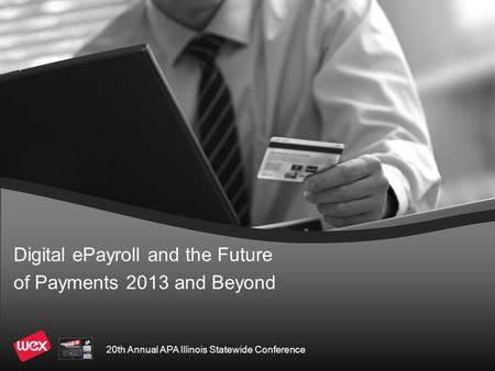 Digital ePayroll and the Future of Payments <strong>2013</strong> and Beyond 20th Annual APA Illinois Statewide Conference.