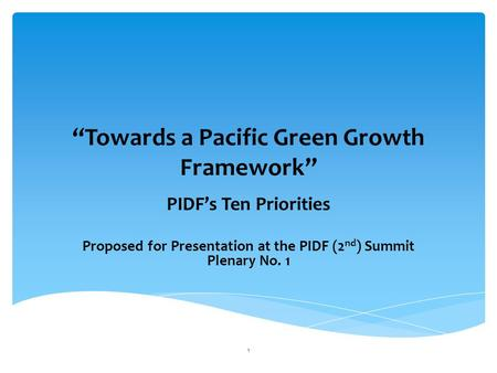 """Towards a Pacific Green Growth Framework"" PIDF's Ten Priorities Proposed for Presentation at the PIDF (2 nd ) Summit Plenary No. 1 1."
