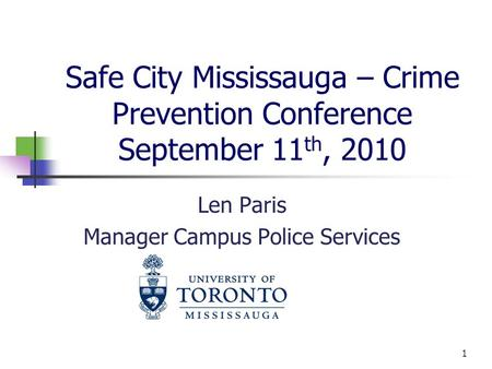 Safe City Mississauga – Crime Prevention Conference September 11 th, 2010 Len Paris Manager Campus Police Services 1.