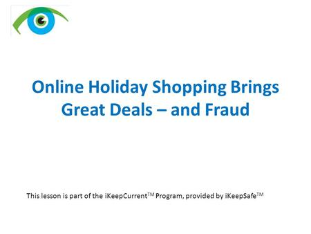 Online Holiday Shopping Brings Great Deals – and Fraud This lesson is part of the iKeepCurrent TM Program, provided by iKeepSafe TM.