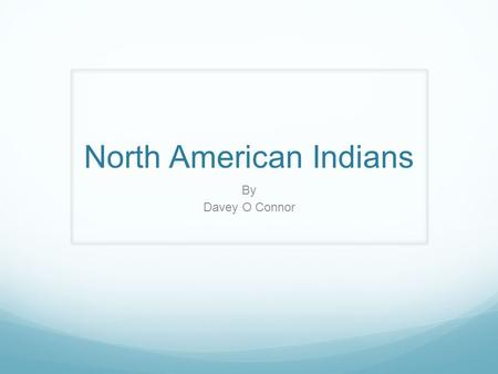 North American Indians By Davey O Connor. Why where they called Indians? They were called Indians because when Europeans discovered America they thought.
