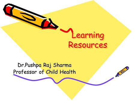 Learning Resources Dr.Pushpa Raj Sharma Professor of Child Health.