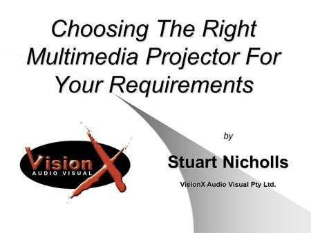 Choosing The Right Multimedia Projector For Your Requirements by Stuart Nicholls VisionX Audio Visual Pty Ltd.