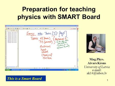 1 Preparation for teaching physics with SMART Board Mag.Phys. Aivars Krons University of Latvia   This is a Smart Board.