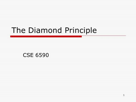 1 The Diamond Principle CSE 6590. 2 The Diamond Principle  First you tell them what you're going to tell them … then you tell them … then you tell them.