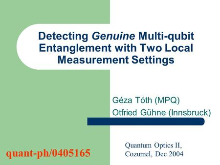 Detecting Genuine Multi-qubit Entanglement with Two Local Measurement Settings Géza Tóth (MPQ) Otfried Gühne (Innsbruck) Quantum Optics II, Cozumel, Dec.