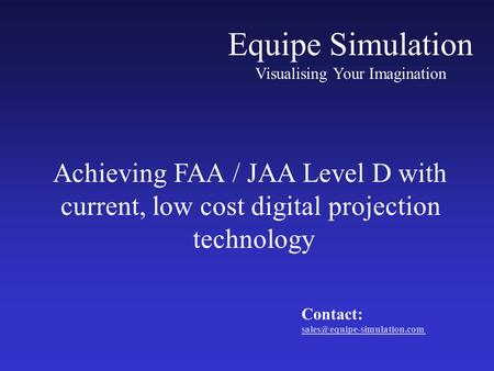 Equipe Simulation Visualising Your Imagination Achieving FAA / JAA Level D with current, low cost digital projection technology Contact: