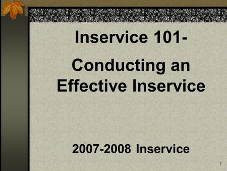 1 Inservice 101- Conducting an Effective Inservice 2007-2008 Inservice.