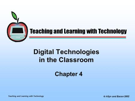 Teaching and Learning with Technology  Allyn and Bacon 2002 Digital Technologies in the Classroom Chapter 4 Teaching and Learning with Technology.