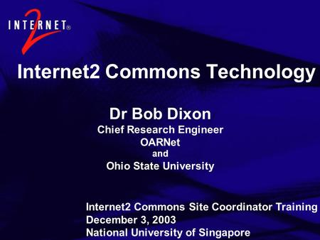 Internet2 Commons Technology Dr Bob Dixon Chief Research Engineer OARNet and Ohio State University Internet2 Commons Site Coordinator Training December.