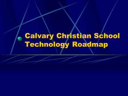 Calvary Christian School Technology Roadmap. Technology at Calvary School (Vision) Using information technology, CCS endeavors to enhance the educational.