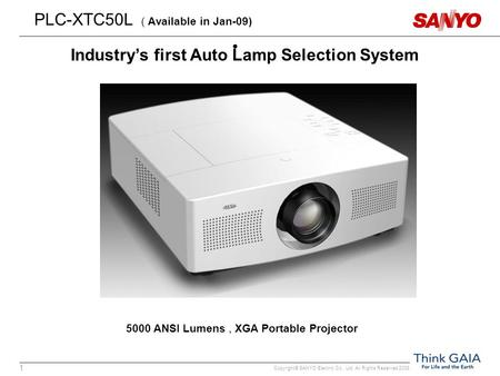 Copyright© SANYO Electric Co., Ltd. All Rights Reserved 2008 1 PLC-XTC50L ( Available in Jan-09) 5000 ANSI Lumens, XGA Portable Projector Industry's first.
