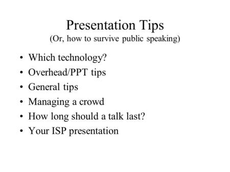 Presentation Tips (Or, how to survive public speaking) Which technology? Overhead/PPT tips General tips Managing a crowd How long should a talk last? Your.