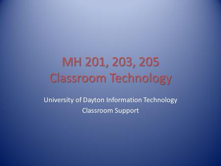 MH 201, 203, 205 Classroom Technology University of Dayton Information Technology Classroom Support.