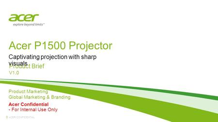 ACER CONFIDENTIAL Acer P1500 Projector Product Brief V1.0 Captivating projection with sharp visuals 0 Product Marketing Global Marketing & Branding Acer.