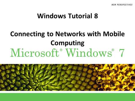 ®® Microsoft Windows 7 Windows Tutorial 8 Connecting to Networks with Mobile Computing.