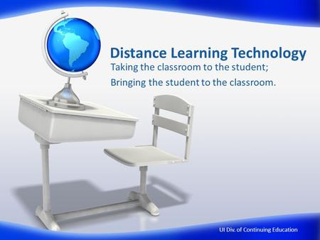 Distance Learning Technology Taking the classroom to the student; Bringing the student to the classroom. UI Div. of Continuing Education.