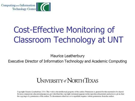 Cost-Effective Monitoring of Classroom Technology at UNT Maurice Leatherbury Executive Director of Information Technology and Academic Computing Copyright.