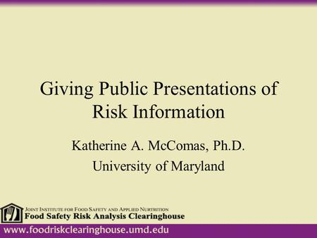 Giving Public Presentations of Risk Information Katherine A. McComas, Ph.D. University of Maryland.