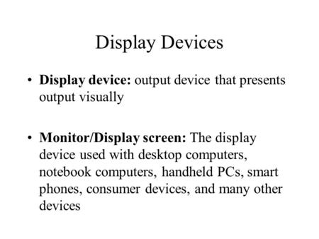 Display Devices Display device: output device that presents output visually Monitor/Display screen: The display device used with desktop computers, notebook.