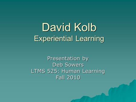 David Kolb Experiential Learning Presentation by Deb Sowers LTMS 525: Human Learning Fall 2010.