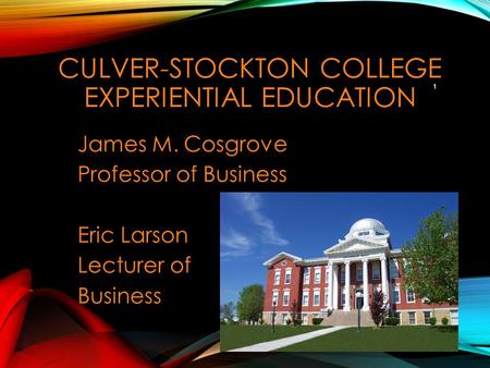 CULVER-STOCKTON COLLEGE EXPERIENTIAL EDUCATION James M. Cosgrove Professor of Business Eric Larson Lecturer of Business 1.