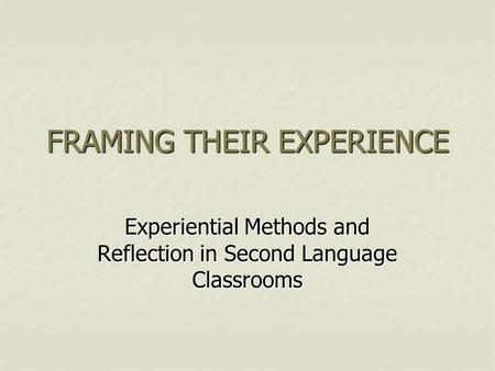 FRAMING THEIR EXPERIENCE Experiential Methods and Reflection in Second Language Classrooms.