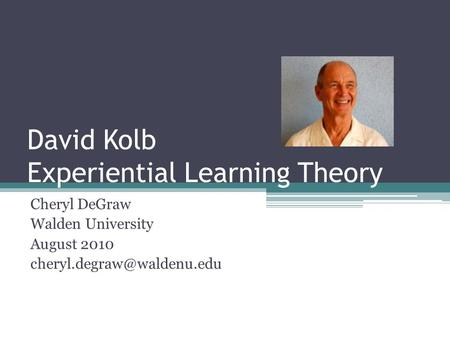 David Kolb Experiential Learning Theory Cheryl DeGraw Walden University August 2010