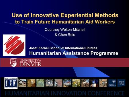 Use of Innovative Experiential Methods to Train Future Humanitarian Aid Workers Courtney Welton-Mitchell & Chen Reis Josef Korbel School of International.