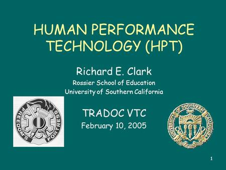 1 HUMAN PERFORMANCE TECHNOLOGY (HPT) Richard E. Clark Rossier School of Education University of Southern California TRADOC VTC February 10, 2005.
