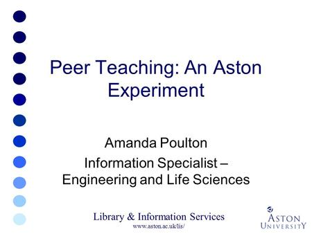 Library & Information Services www.aston.ac.uk/lis/ Peer Teaching: An Aston Experiment Amanda Poulton Information Specialist – Engineering and Life Sciences.