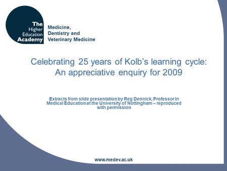 Medicine, Dentistry and Veterinary Medicine www.medev.ac.uk Celebrating 25 years of Kolb's learning cycle: An appreciative enquiry for 2009 Extracts from.