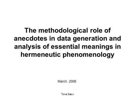 Tone Sævi The methodological role of anecdotes in data generation and analysis of essential meanings in hermeneutic phenomenology March, 2006.