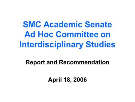 SMC Academic Senate Ad Hoc Committee on Interdisciplinary Studies Report and Recommendation April 18, 2006.
