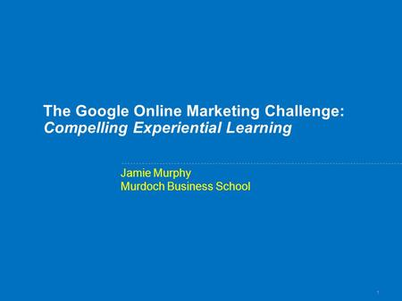 1 The Google Online Marketing Challenge: Compelling Experiential Learning Jamie Murphy Murdoch Business School.