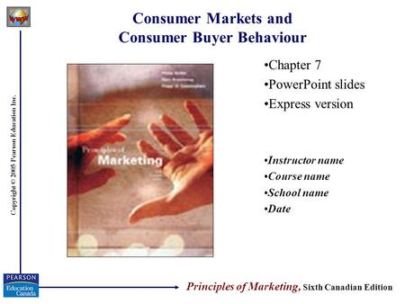 Copyright © 2005 Pearson Education Inc. Consumer Markets and Consumer Buyer Behaviour Chapter 7 PowerPoint slides Express version Instructor name Course.